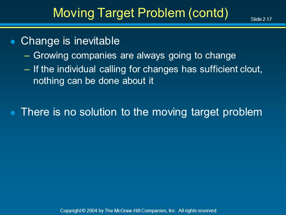 Slide 2.17 Copyright © 2004 by The McGraw-Hill Companies, Inc. All rights reserved. Moving Target Problem (contd) l Change is inevitable –Growing comp
