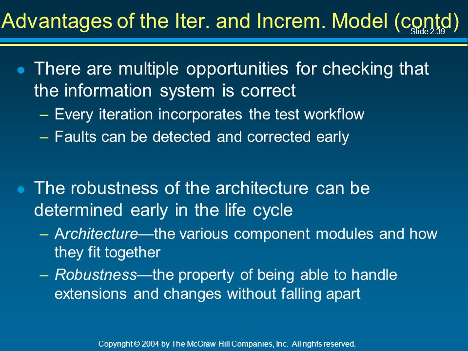Slide 2.39 Copyright © 2004 by The McGraw-Hill Companies, Inc. All rights reserved. Advantages of the Iter. and Increm. Model (contd) l There are mult