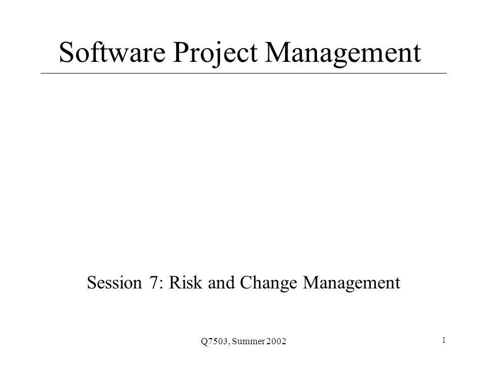 Q7503, Summer 2002 1 Software Project Management Session 7: Risk and Change Management