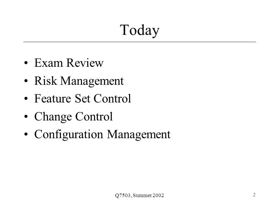 Q7503, Summer 2002 2 Today Exam Review Risk Management Feature Set Control Change Control Configuration Management