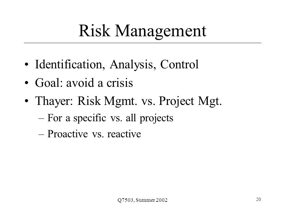 Q7503, Summer 2002 20 Risk Management Identification, Analysis, Control Goal: avoid a crisis Thayer: Risk Mgmt.