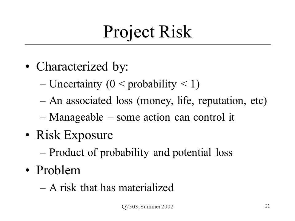 Q7503, Summer 2002 21 Project Risk Characterized by: –Uncertainty (0 < probability < 1) –An associated loss (money, life, reputation, etc) –Manageable – some action can control it Risk Exposure –Product of probability and potential loss Problem –A risk that has materialized