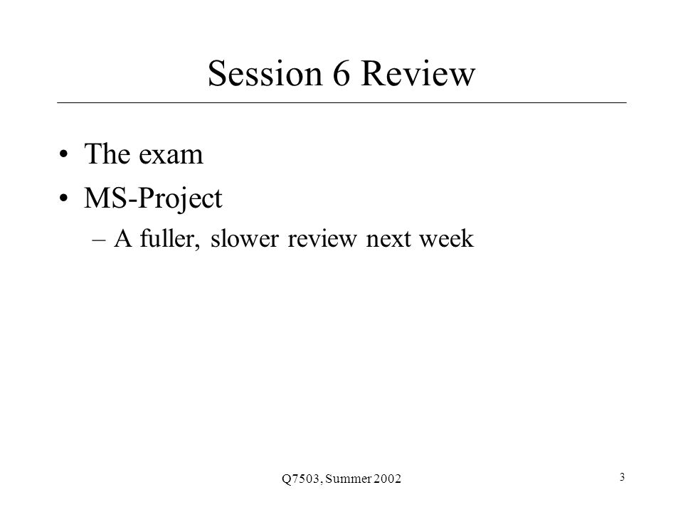 Q7503, Summer 2002 3 Session 6 Review The exam MS-Project –A fuller, slower review next week