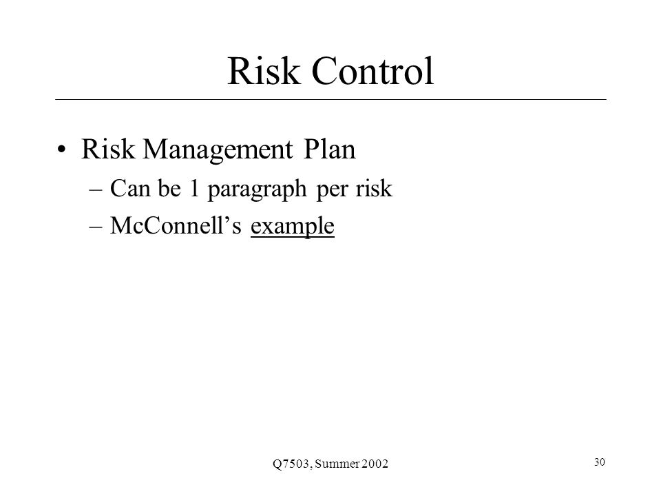 Q7503, Summer 2002 30 Risk Control Risk Management Plan –Can be 1 paragraph per risk –McConnell's exampleexample