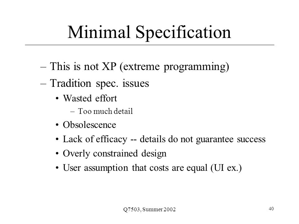 Q7503, Summer 2002 40 Minimal Specification –This is not XP (extreme programming) –Tradition spec.