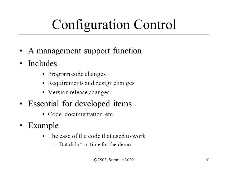Q7503, Summer 2002 48 Configuration Control A management support function Includes Program code changes Requirements and design changes Version release changes Essential for developed items Code, documentation, etc.