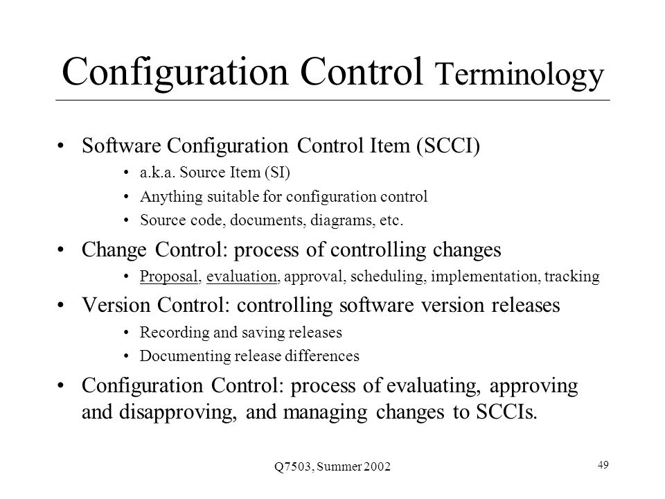 Q7503, Summer 2002 49 Configuration Control Terminology Software Configuration Control Item (SCCI) a.k.a.