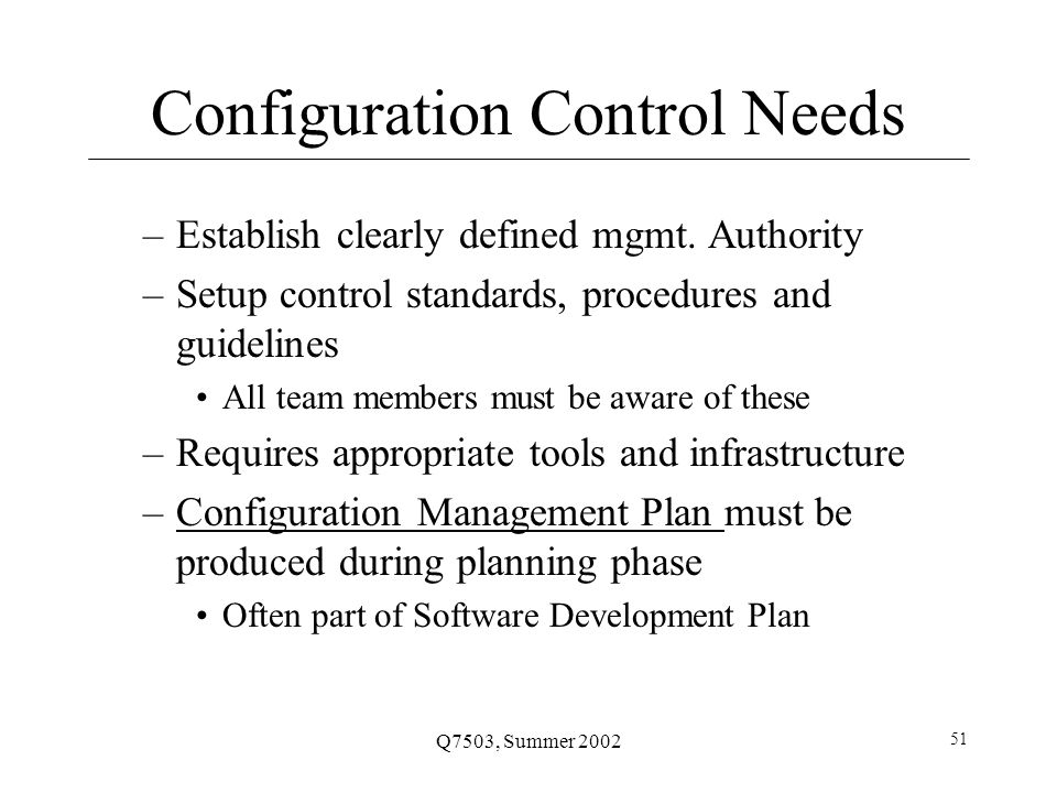 Q7503, Summer 2002 51 Configuration Control Needs –Establish clearly defined mgmt.
