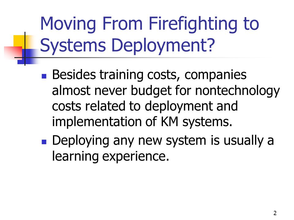 2 Moving From Firefighting to Systems Deployment? Besides training costs, companies almost never budget for nontechnology costs related to deployment