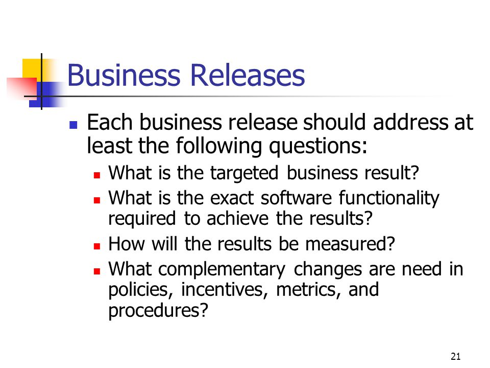 21 Business Releases Each business release should address at least the following questions: What is the targeted business result? What is the exact so