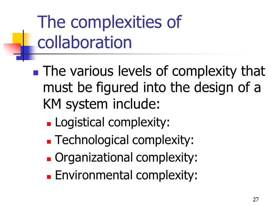 27 The complexities of collaboration The various levels of complexity that must be figured into the design of a KM system include: Logistical complexi