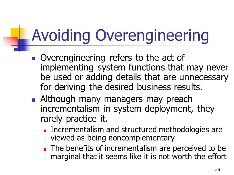 28 Avoiding Overengineering Overengineering refers to the act of implementing system functions that may never be used or adding details that are unnec
