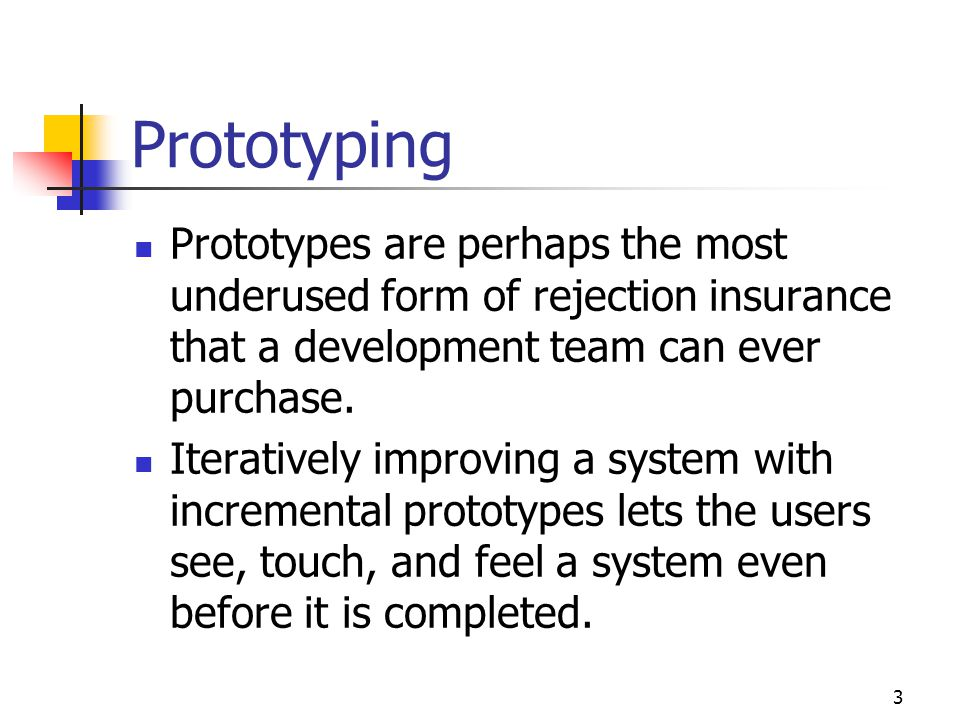 3 Prototyping Prototypes are perhaps the most underused form of rejection insurance that a development team can ever purchase. Iteratively improving a
