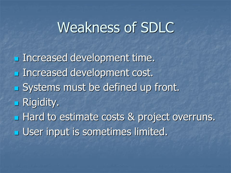 Weakness of SDLC Increased development time. Increased development time. Increased development cost. Increased development cost. Systems must be defin