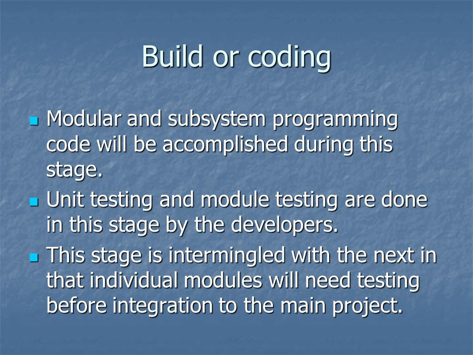 Build or coding Modular and subsystem programming code will be accomplished during this stage. Modular and subsystem programming code will be accompli