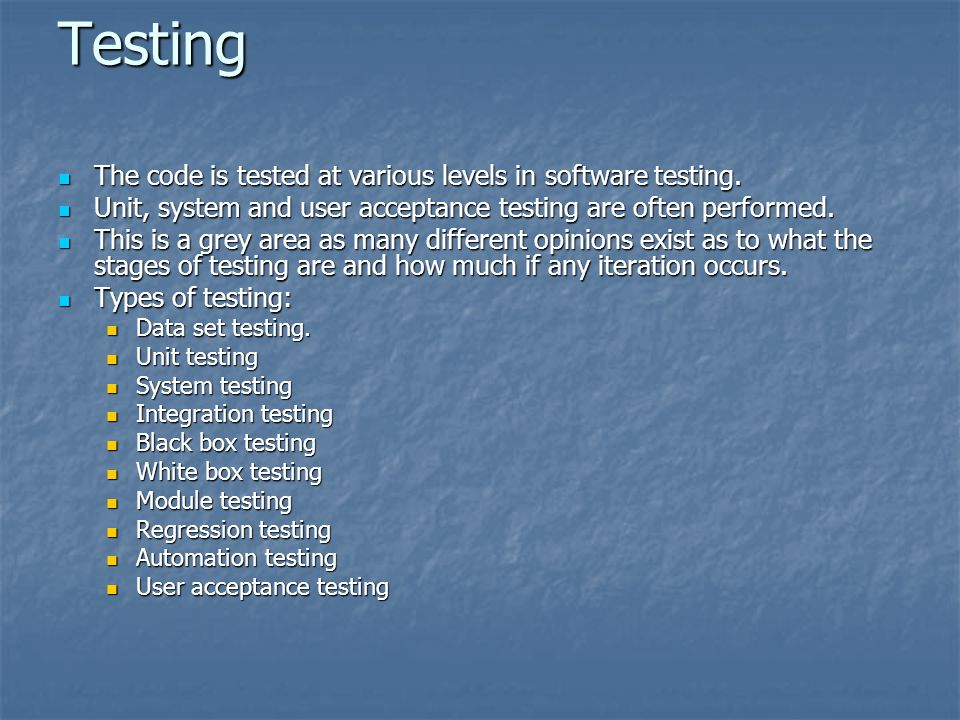 Testing The code is tested at various levels in software testing. The code is tested at various levels in software testing. Unit, system and user acce