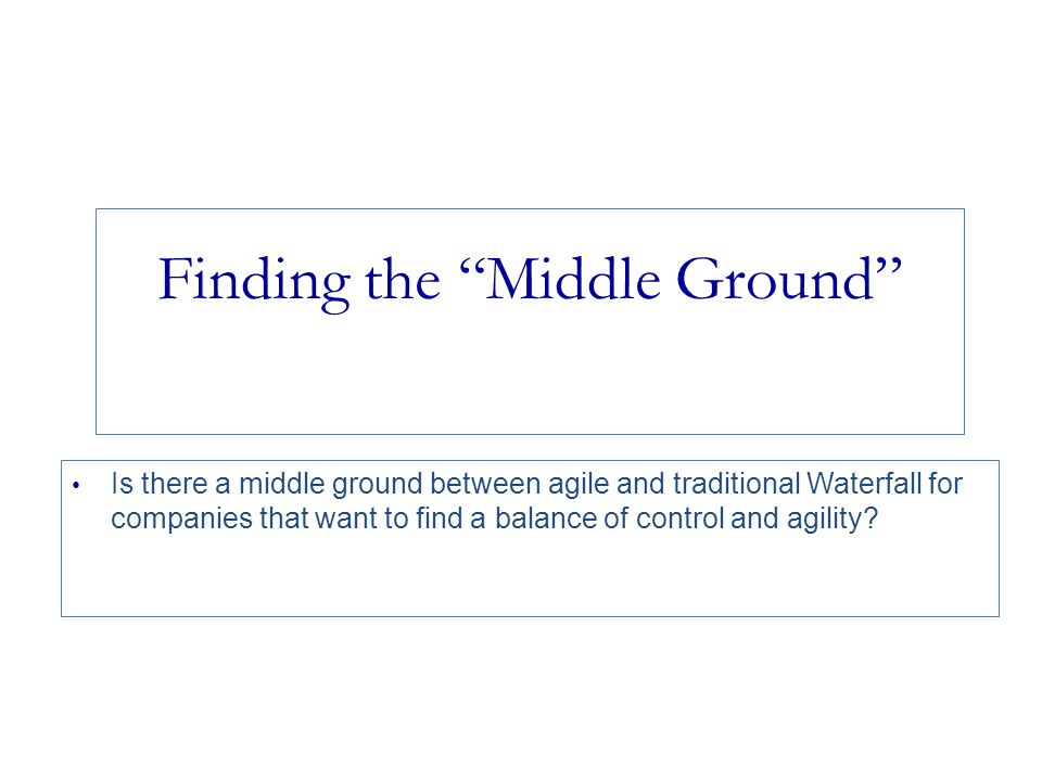 Finding the Middle Ground Is there a middle ground between agile and traditional Waterfall for companies that want to find a balance of control and agility