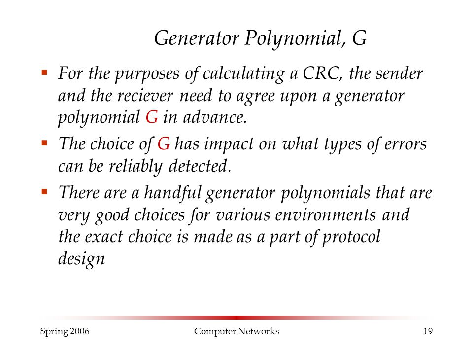 Spring 2006Computer Networks19 Generator Polynomial, G  For the purposes of calculating a CRC, the sender and the reciever need to agree upon a gener
