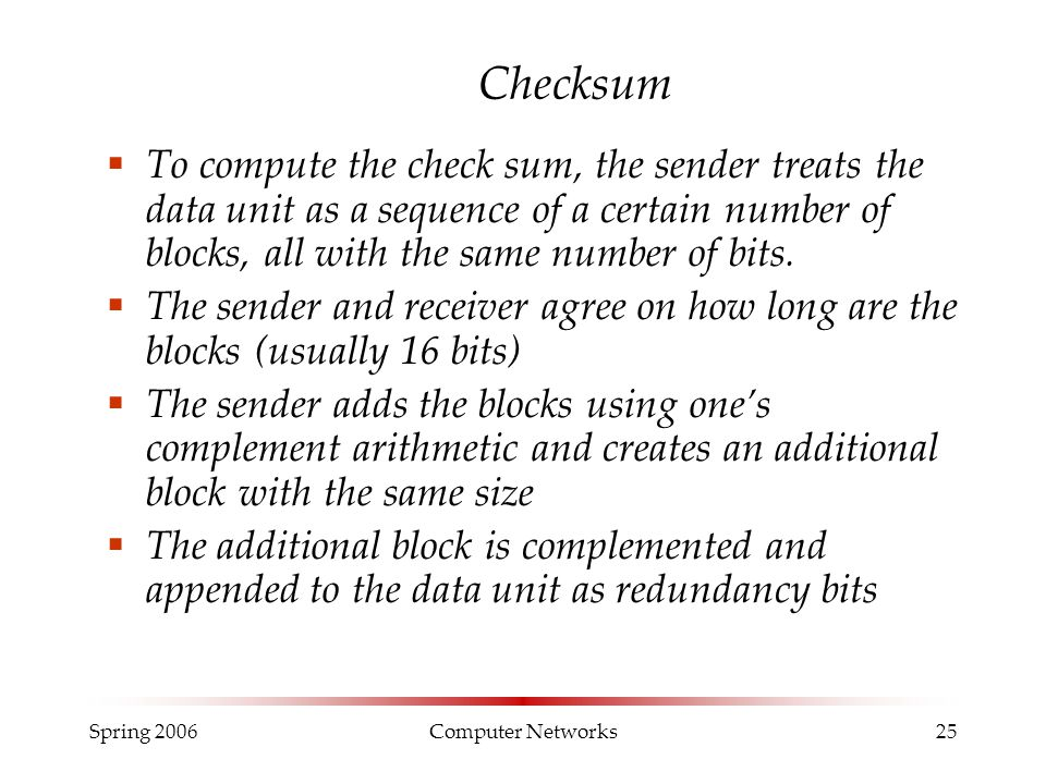 Spring 2006Computer Networks25 Checksum  To compute the check sum, the sender treats the data unit as a sequence of a certain number of blocks, all w