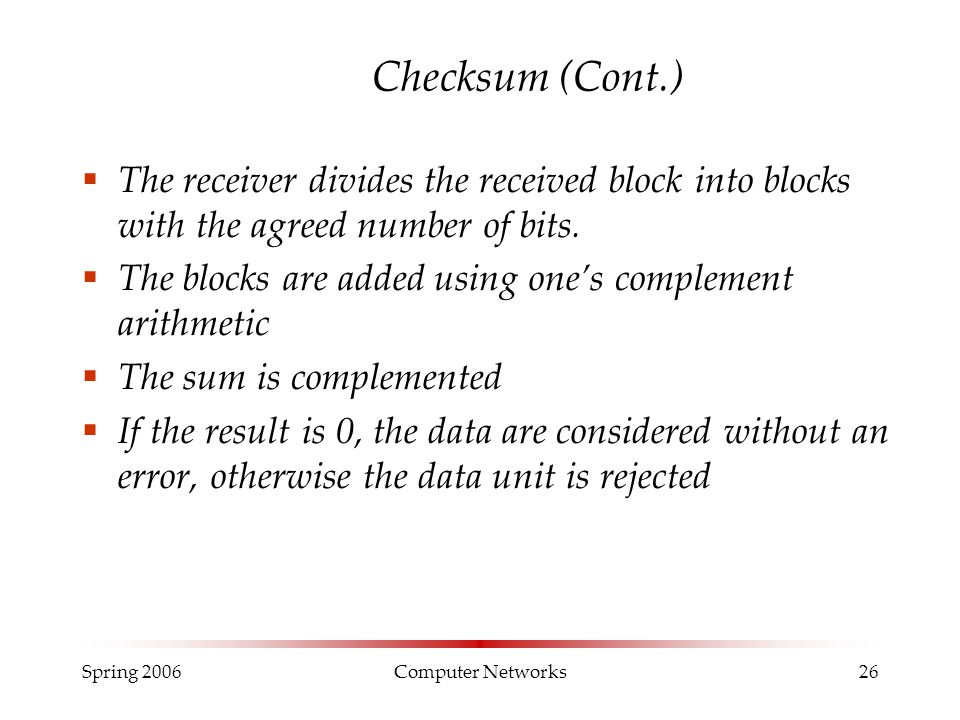 Spring 2006Computer Networks26 Checksum (Cont.)  The receiver divides the received block into blocks with the agreed number of bits.  The blocks are