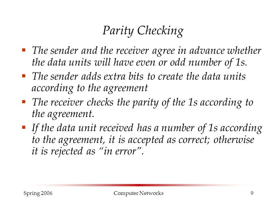 Spring 2006Computer Networks9 Parity Checking  The sender and the receiver agree in advance whether the data units will have even or odd number of 1s