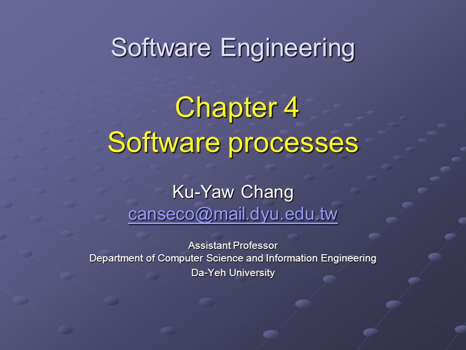 Software Engineering Chapter 4 Software processes Ku-Yaw Chang canseco@mail.dyu.edu.tw Assistant Professor Department of Computer Science and Information Engineering Da-Yeh University