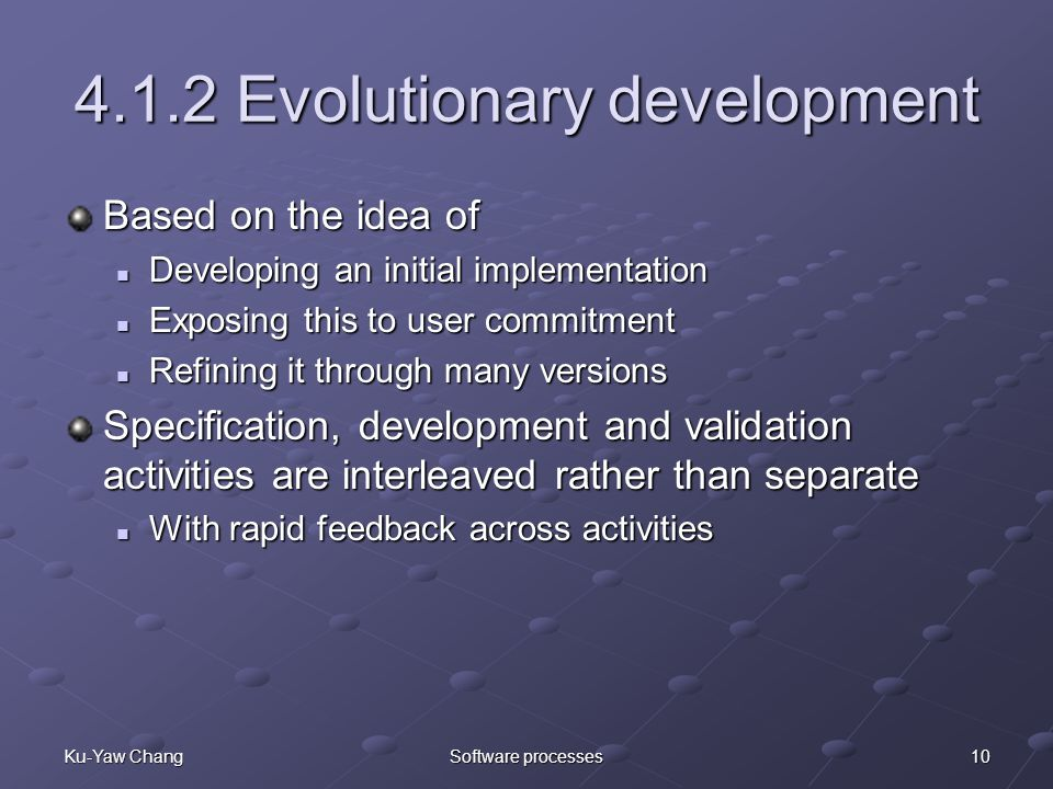 10Ku-Yaw ChangSoftware processes 4.1.2 Evolutionary development Based on the idea of Developing an initial implementation Developing an initial implementation Exposing this to user commitment Exposing this to user commitment Refining it through many versions Refining it through many versions Specification, development and validation activities are interleaved rather than separate With rapid feedback across activities With rapid feedback across activities
