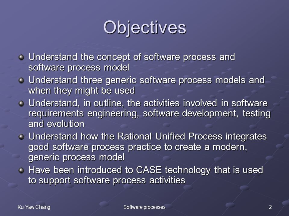 2Ku-Yaw ChangSoftware processes Objectives Understand the concept of software process and software process model Understand three generic software process models and when they might be used Understand, in outline, the activities involved in software requirements engineering, software development, testing and evolution Understand how the Rational Unified Process integrates good software process practice to create a modern, generic process model Have been introduced to CASE technology that is used to support software process activities