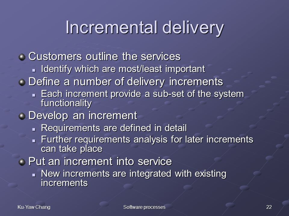 22Ku-Yaw ChangSoftware processes Incremental delivery Customers outline the services Identify which are most/least important Identify which are most/least important Define a number of delivery increments Each increment provide a sub-set of the system functionality Each increment provide a sub-set of the system functionality Develop an increment Requirements are defined in detail Requirements are defined in detail Further requirements analysis for later increments can take place Further requirements analysis for later increments can take place Put an increment into service New increments are integrated with existing increments New increments are integrated with existing increments