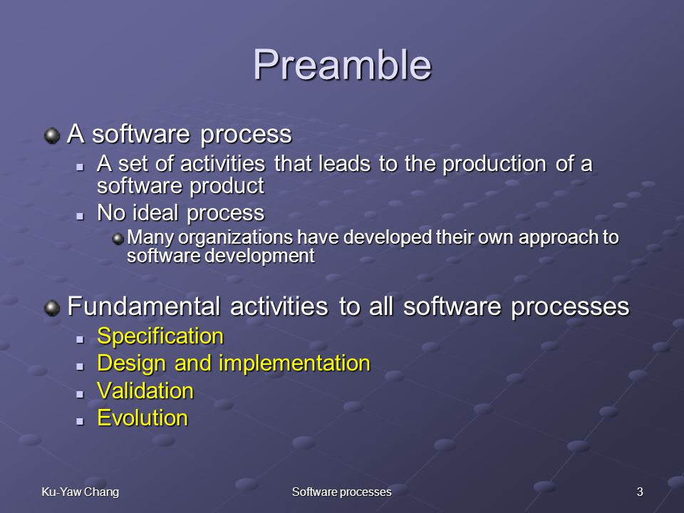 3Ku-Yaw ChangSoftware processes Preamble A software process A set of activities that leads to the production of a software product A set of activities that leads to the production of a software product No ideal process No ideal process Many organizations have developed their own approach to software development Fundamental activities to all software processes Specification Specification Design and implementation Design and implementation Validation Validation Evolution Evolution