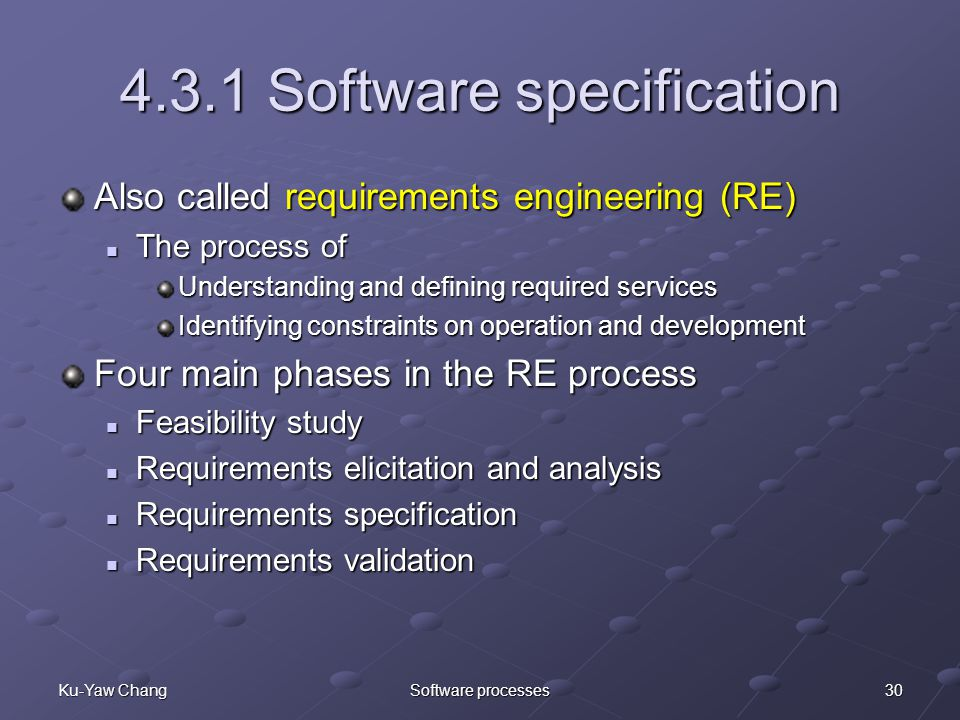 30Ku-Yaw ChangSoftware processes 4.3.1 Software specification Also called requirements engineering (RE) The process of The process of Understanding and defining required services Identifying constraints on operation and development Four main phases in the RE process Feasibility study Feasibility study Requirements elicitation and analysis Requirements elicitation and analysis Requirements specification Requirements specification Requirements validation Requirements validation