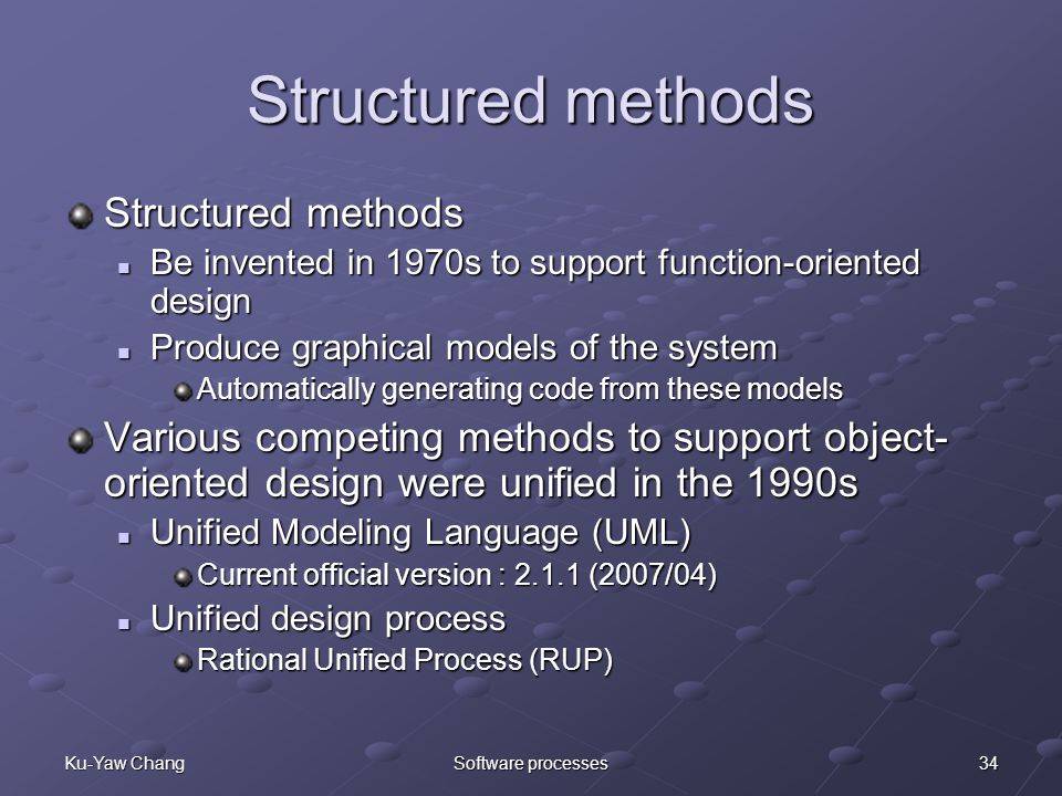 34Ku-Yaw ChangSoftware processes Structured methods Be invented in 1970s to support function-oriented design Be invented in 1970s to support function-oriented design Produce graphical models of the system Produce graphical models of the system Automatically generating code from these models Various competing methods to support object- oriented design were unified in the 1990s Unified Modeling Language (UML) Unified Modeling Language (UML) Current official version : 2.1.1 (2007/04) Unified design process Unified design process Rational Unified Process (RUP)