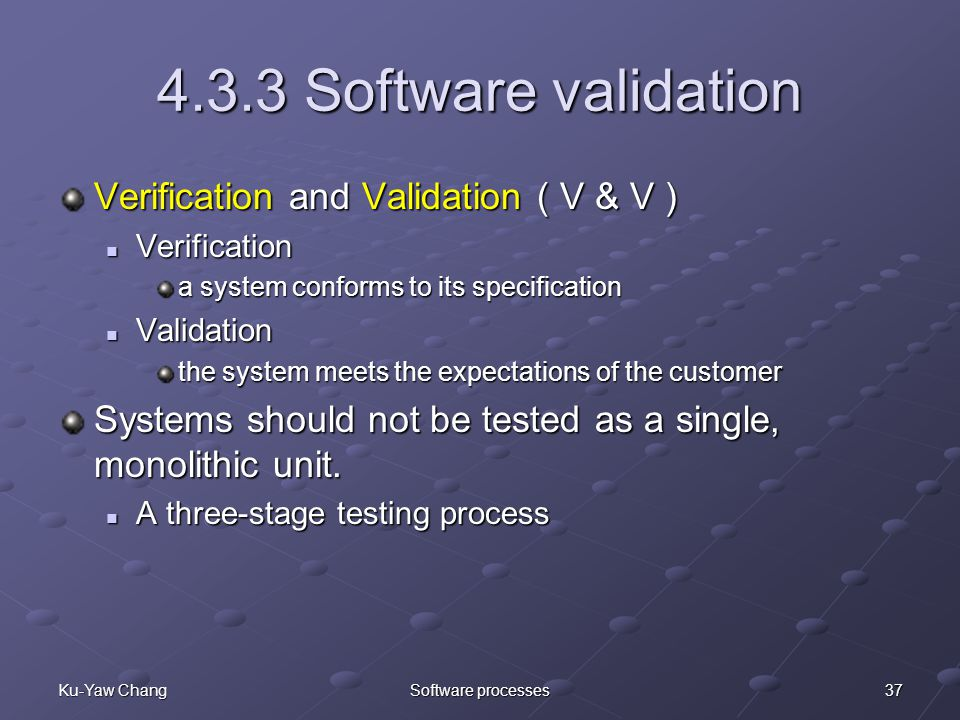 37Ku-Yaw ChangSoftware processes 4.3.3 Software validation Verification and Validation ( V & V ) Verification Verification a system conforms to its specification Validation Validation the system meets the expectations of the customer Systems should not be tested as a single, monolithic unit.