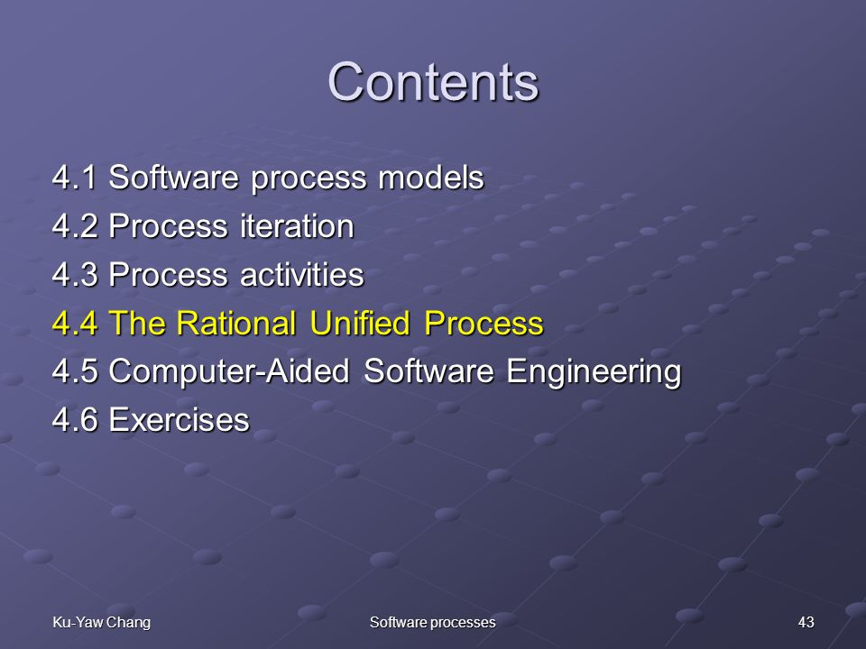 43Ku-Yaw ChangSoftware processes Contents 4.1 Software process models 4.2 Process iteration 4.3 Process activities 4.4 The Rational Unified Process 4.5 Computer-Aided Software Engineering 4.6 Exercises