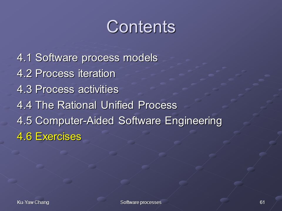 61Ku-Yaw ChangSoftware processes Contents 4.1 Software process models 4.2 Process iteration 4.3 Process activities 4.4 The Rational Unified Process 4.5 Computer-Aided Software Engineering 4.6 Exercises