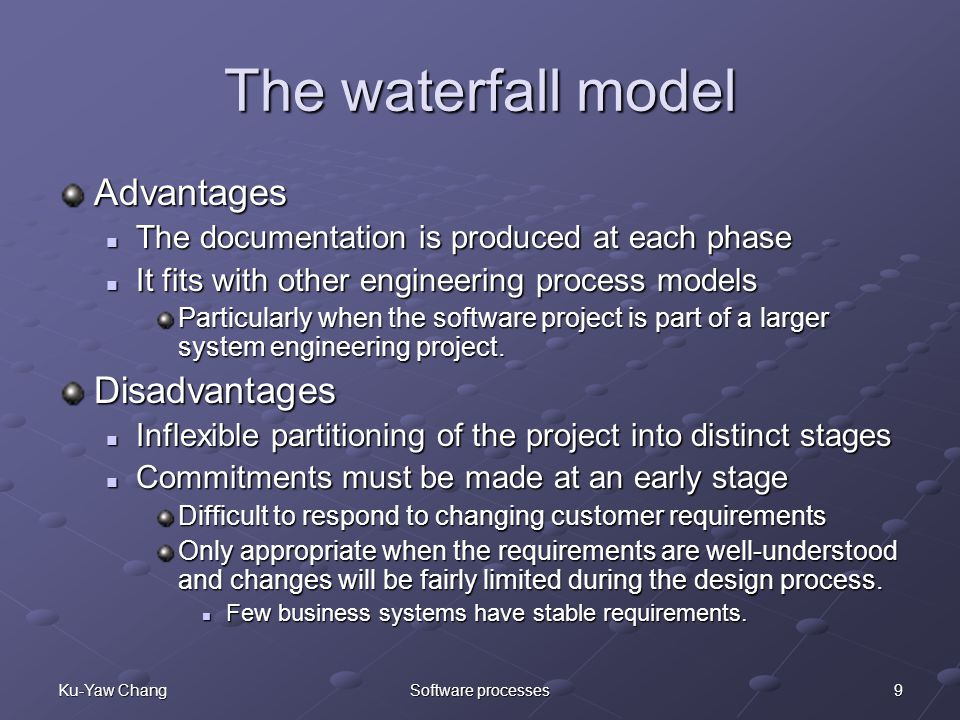 9Ku-Yaw ChangSoftware processes The waterfall model Advantages The documentation is produced at each phase The documentation is produced at each phase It fits with other engineering process models It fits with other engineering process models Particularly when the software project is part of a larger system engineering project.