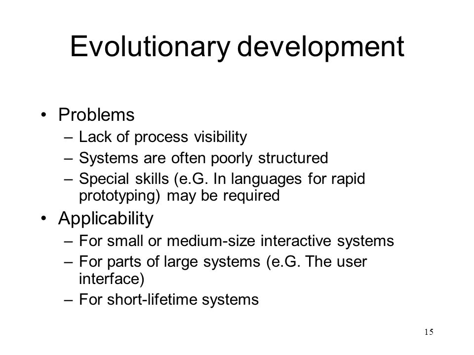 15 Evolutionary development Problems –Lack of process visibility –Systems are often poorly structured –Special skills (e.G. In languages for rapid pro