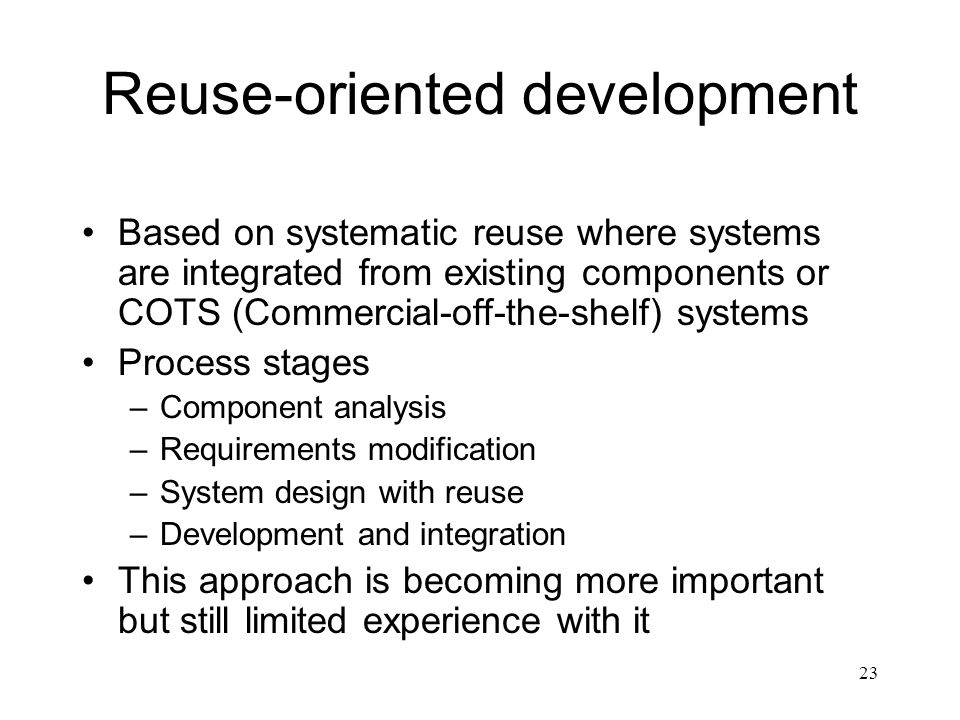23 Reuse-oriented development Based on systematic reuse where systems are integrated from existing components or COTS (Commercial-off-the-shelf) syste