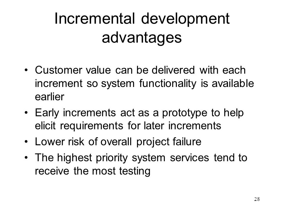 28 Incremental development advantages Customer value can be delivered with each increment so system functionality is available earlier Early increment