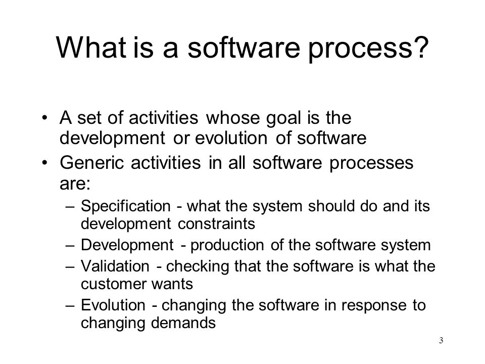 3 What is a software process? A set of activities whose goal is the development or evolution of software Generic activities in all software processes
