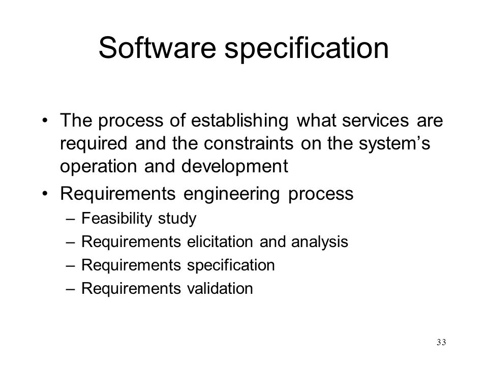 33 Software specification The process of establishing what services are required and the constraints on the system's operation and development Require