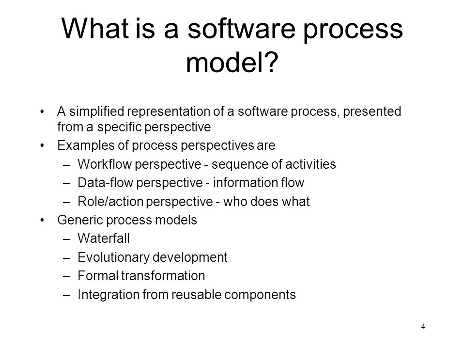 4 What is a software process model? A simplified representation of a software process, presented from a specific perspective Examples of process persp