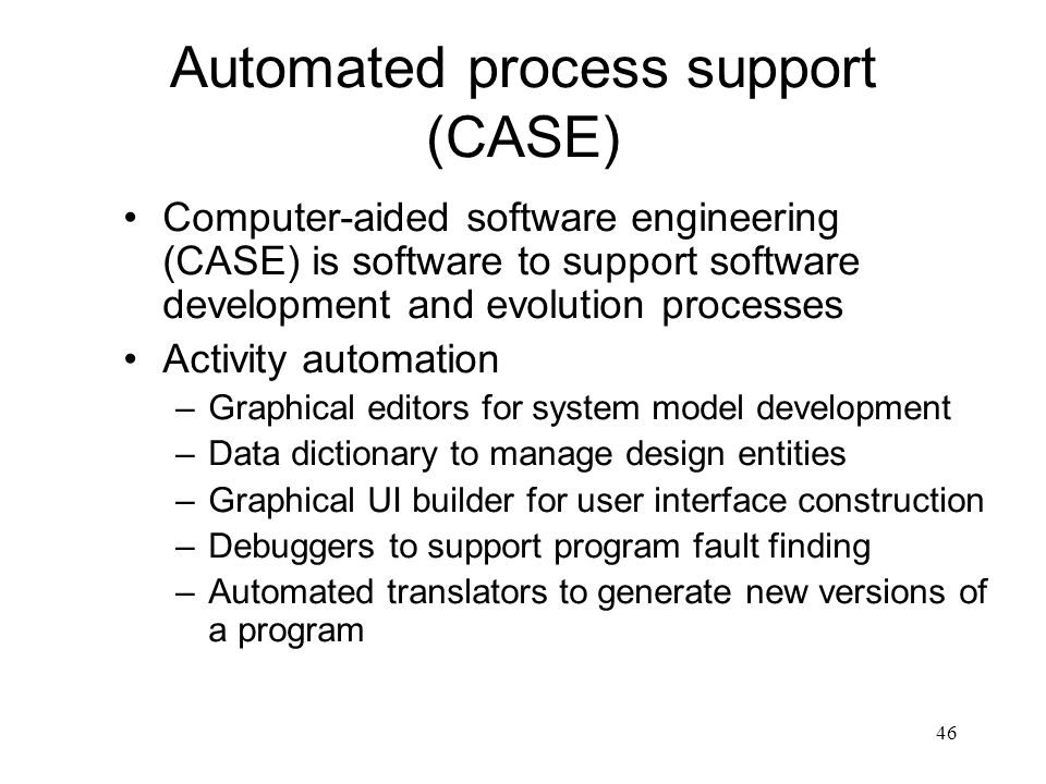 46 Automated process support (CASE) Computer-aided software engineering (CASE) is software to support software development and evolution processes Act
