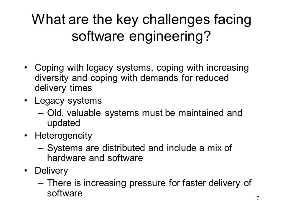 7 What are the key challenges facing software engineering? Coping with legacy systems, coping with increasing diversity and coping with demands for re