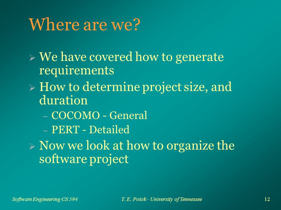 12 Software Engineering CS 594T. E. Potok - University of Tennessee Where are we.