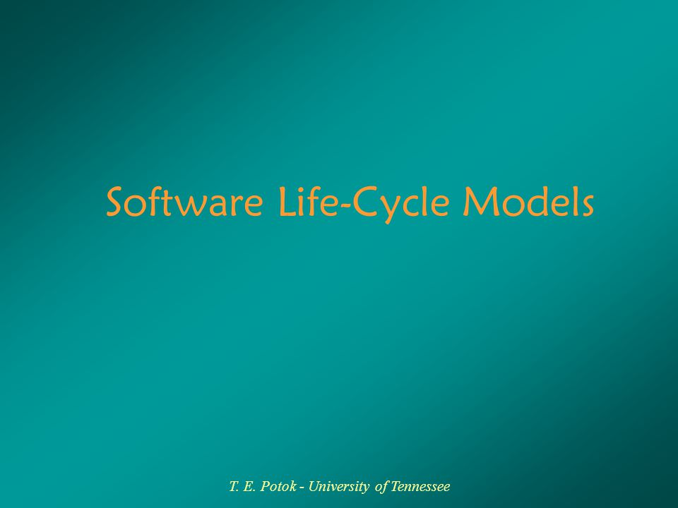 T. E. Potok - University of Tennessee Software Life-Cycle Models