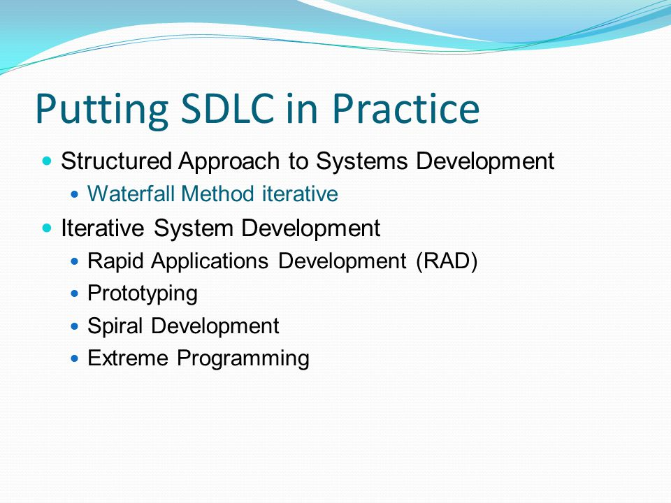 Putting SDLC in Practice Structured Approach to Systems Development Waterfall Method iterative Iterative System Development Rapid Applications Develop
