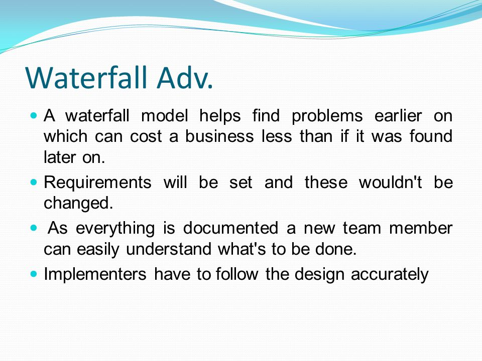 Waterfall Adv. A waterfall model helps find problems earlier on which can cost a business less than if it was found later on. Requirements will be set