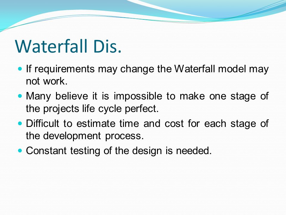 Waterfall Dis. If requirements may change the Waterfall model may not work. Many believe it is impossible to make one stage of the projects life cycle