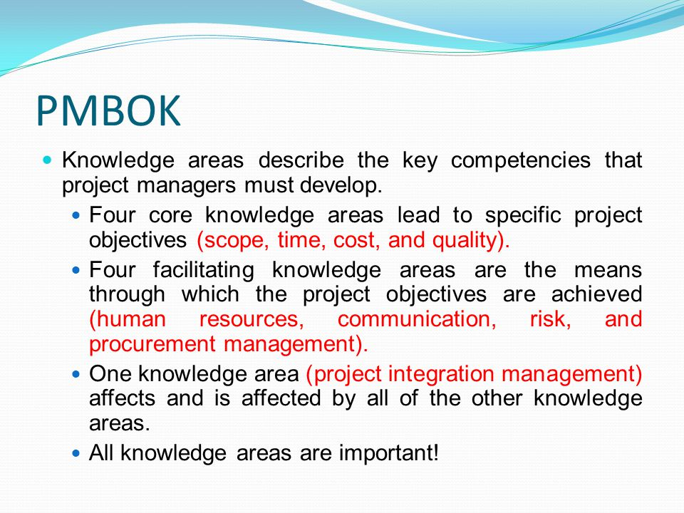 PMBOK Knowledge areas describe the key competencies that project managers must develop. Four core knowledge areas lead to specific project objectives